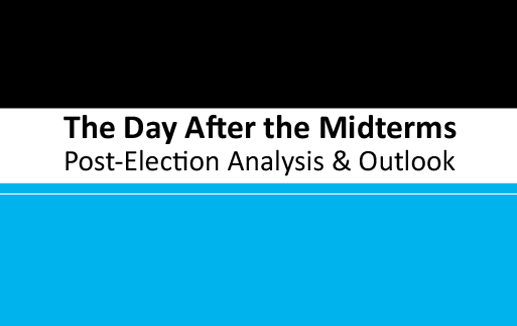 The Day After the Midterms: Post - Election Analysis & Outlook
